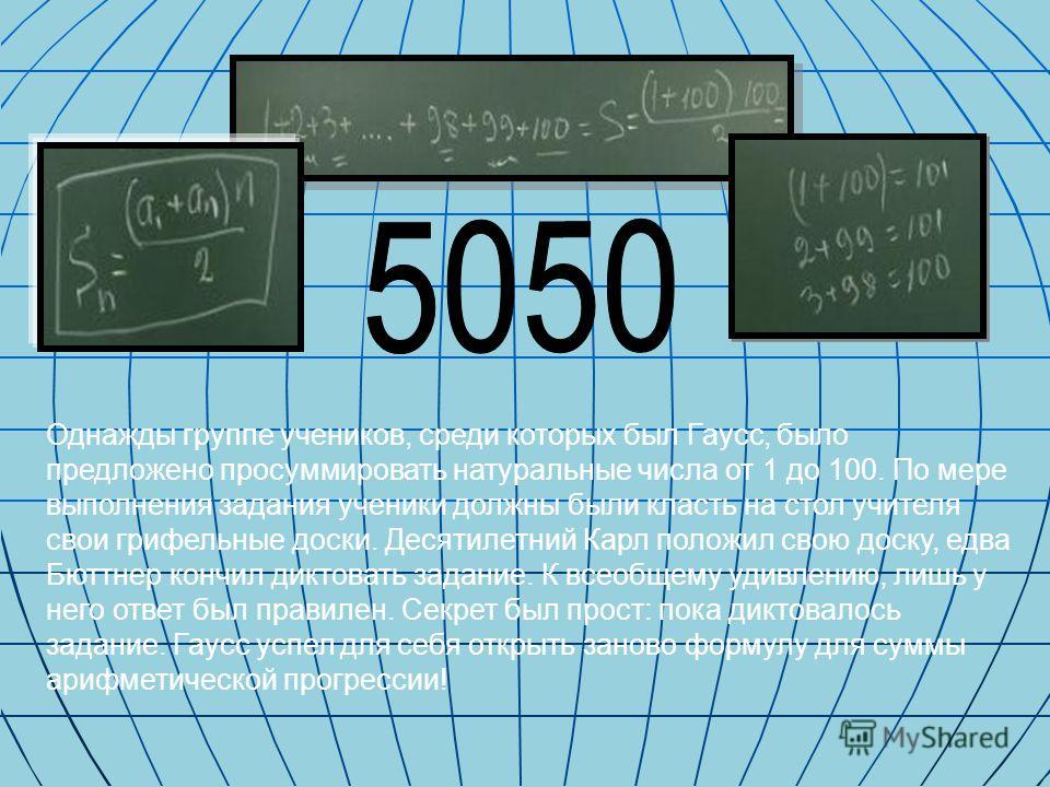 Однажды группе учеников, среди которых был Гаусс, было предложено просуммировать натуральные числа от 1 до 100. По мере выполнения задания ученики должны были класть на стол учителя свои грифельные доски. Десятилетний Карл положил свою доску, едва Бю