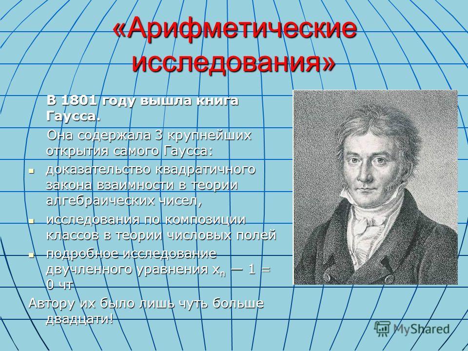 «Арифметические исследования» В 1801 году вышла книга Гаусса. В 1801 году вышла книга Гаусса. Она содержала 3 крупнейших открытия самого Гаусса: Она содержала 3 крупнейших открытия самого Гаусса: доказательство квадратичного закона взаимности в теори