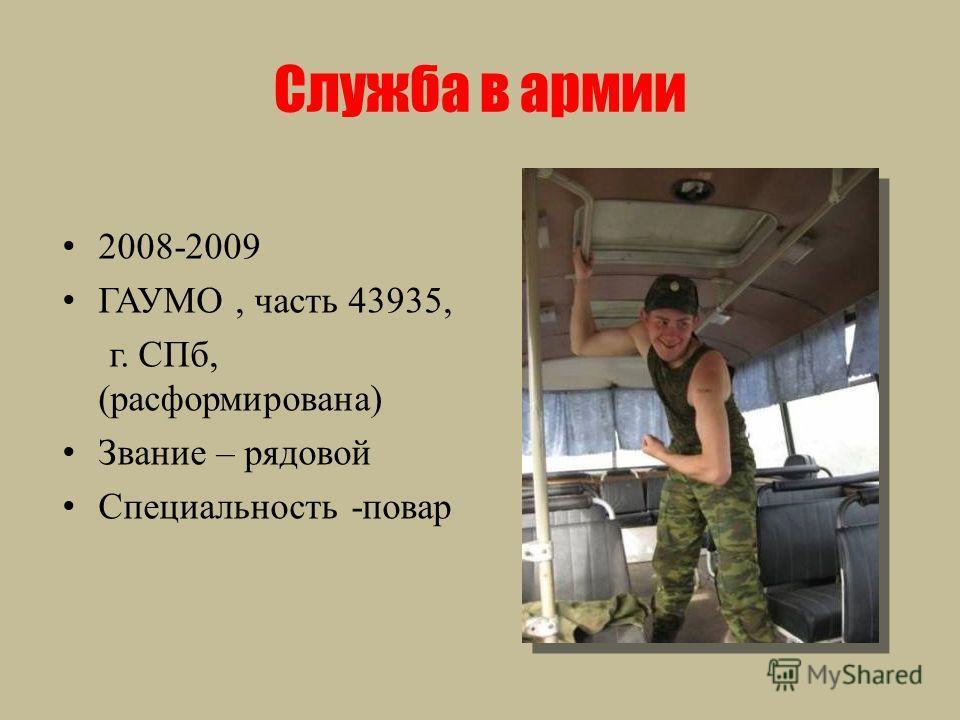Служба в армии 2008-2009 ГАУМО, часть 43935, г. СПб, (расформирована) Звание – рядовой Специальность -повар