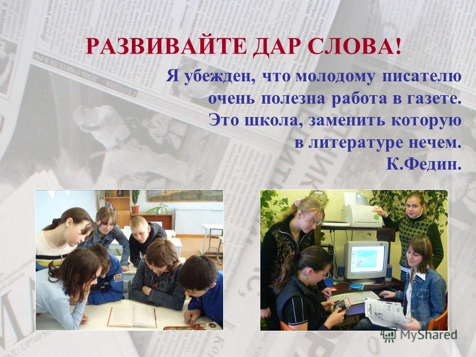 Я убежден, что молодому писателю очень полезна работа в газете. Это школа, заменить которую в литературе нечем. К.Федин. РАЗВИВАЙТЕ ДАР СЛОВА!
