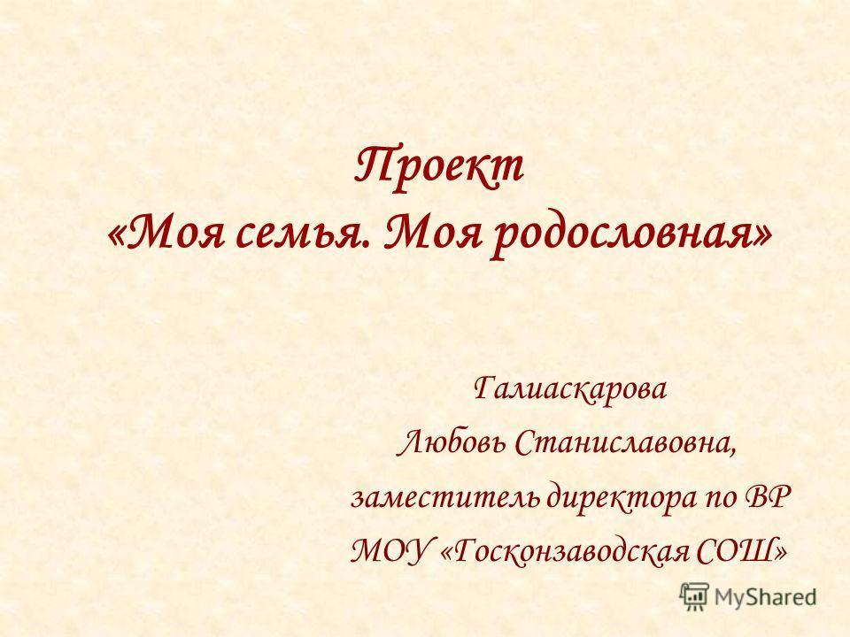 Проект «Моя семья. Моя родословная» Галиаскарова Любовь Станиславовна, заместитель директора по ВР МОУ «Госконзаводская СОШ»