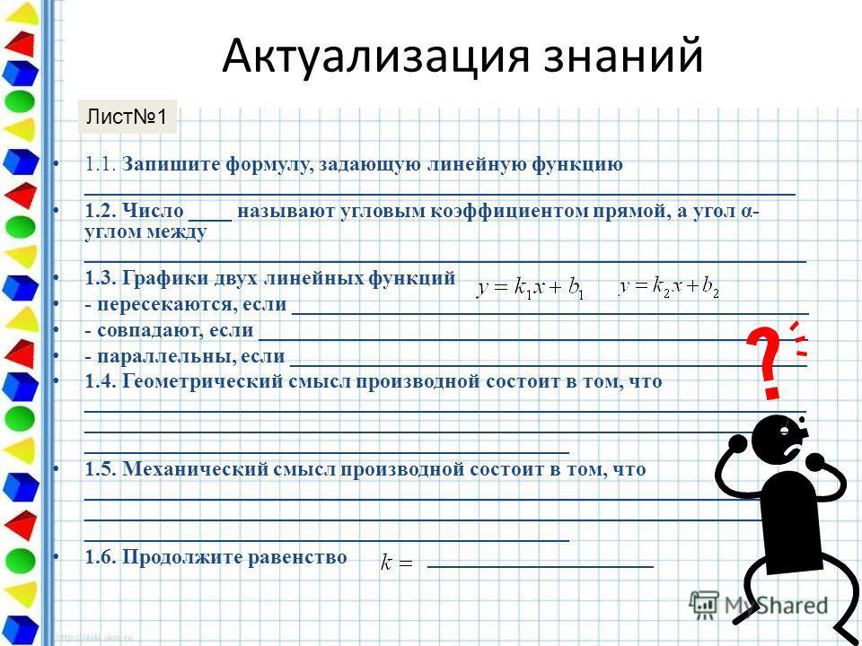 Актуализация знаний 1.1. Запишите формулу, задающую линейную функцию __________________________________________________________________ 1.2. Число ____ называют угловым коэффициентом прямой, а угол α- углом между _____________________________________