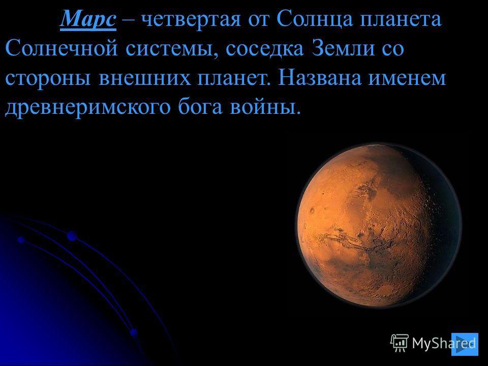 Марс – четвертая от Солнца планета Солнечной системы, соседка Земли со стороны внешних планет. Названа именем древнеримского бога войны.