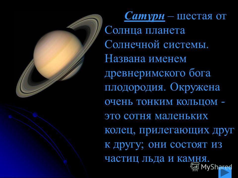 Сатурн – шестая от Солнца планета Солнечной системы. Названа именем древнеримского бога плодородия. Окружена очень тонким кольцом - это сотня маленьких колец, прилегающих друг к другу; они состоят из частиц льда и камня.