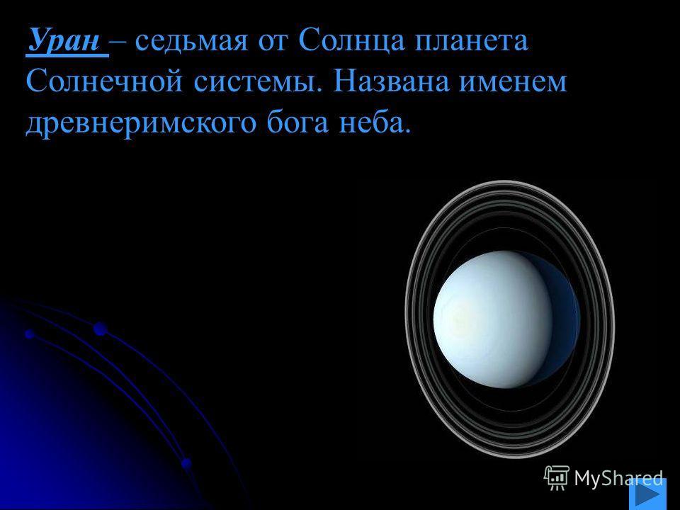 Уран – седьмая от Солнца планета Солнечной системы. Названа именем древнеримского бога неба.