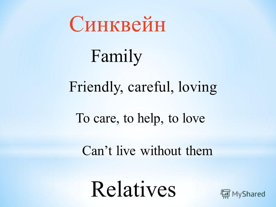 Синквейн Family Friendly, careful, loving To care, to help, to love Cant live without them Relatives