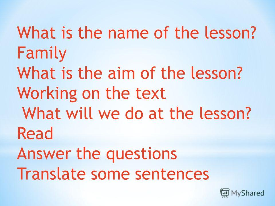 What is the name of the lesson? Family What is the aim of the lesson? Working on the text What will we do at the lesson? Read Answer the questions Translate some sentences