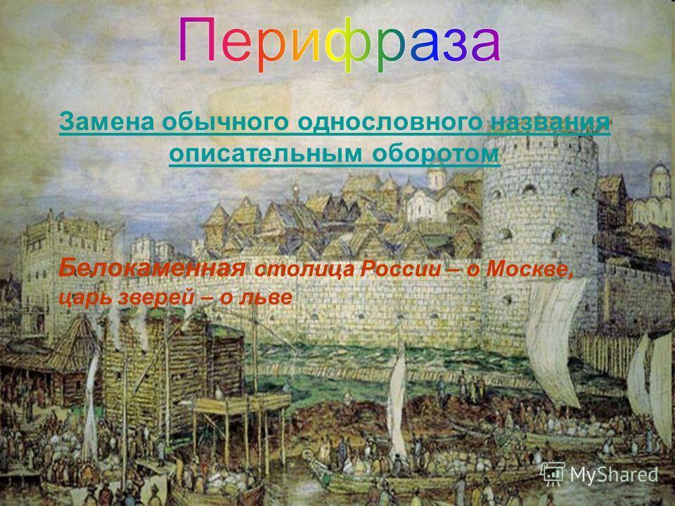 Замена обычного однословного названия описательным оборотом Белокаменная столица России – о Москве, царь зверей – о льве