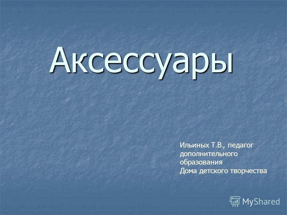Аксессуары Ильиных Т.В., педагог дополнительного образования Дома детского творчества