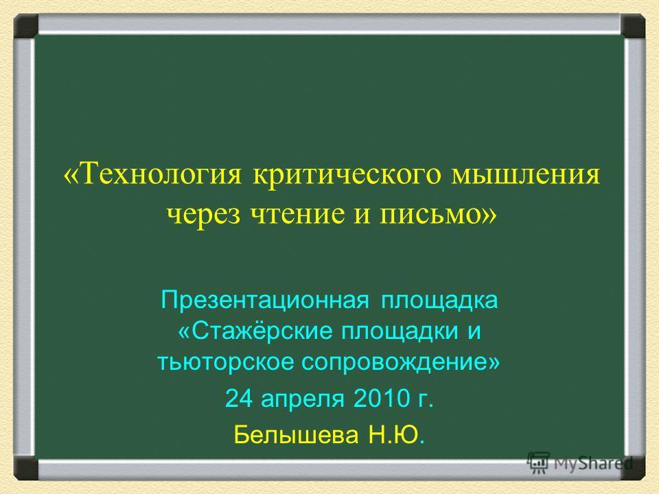 «Технология критического мышления через чтение и письмо» Презентационная площадка «Стажёрские площадки и тьюторское сопровождение» 24 апреля 2010 г. Белышева Н.Ю.
