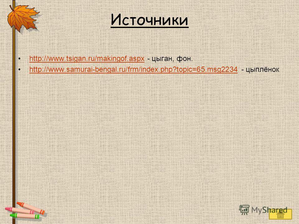 Источники http://www.tsigan.ru/makingof.aspx - цыган, фон.http://www.tsigan.ru/makingof.aspx http://www.samurai-bengal.ru/frm/index.php?topic=65.msg2234 - цыплёнокhttp://www.samurai-bengal.ru/frm/index.php?topic=65.msg2234