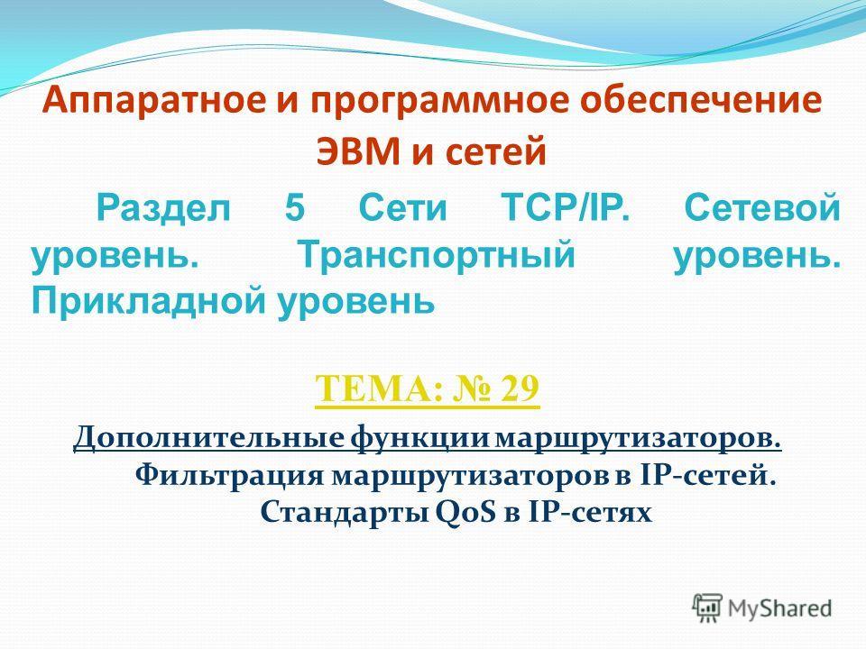 Аппаратное и программное обеспечение ЭВМ и сетей ТЕМА: 29 Дополнительные функции маршрутизаторов. Фильтрация маршрутизаторов в IP-сетей. Стандарты QoS в IP-сетях Раздел 5 Сети TCP/IP. Сетевой уровень. Транспортный уровень. Прикладной уровень