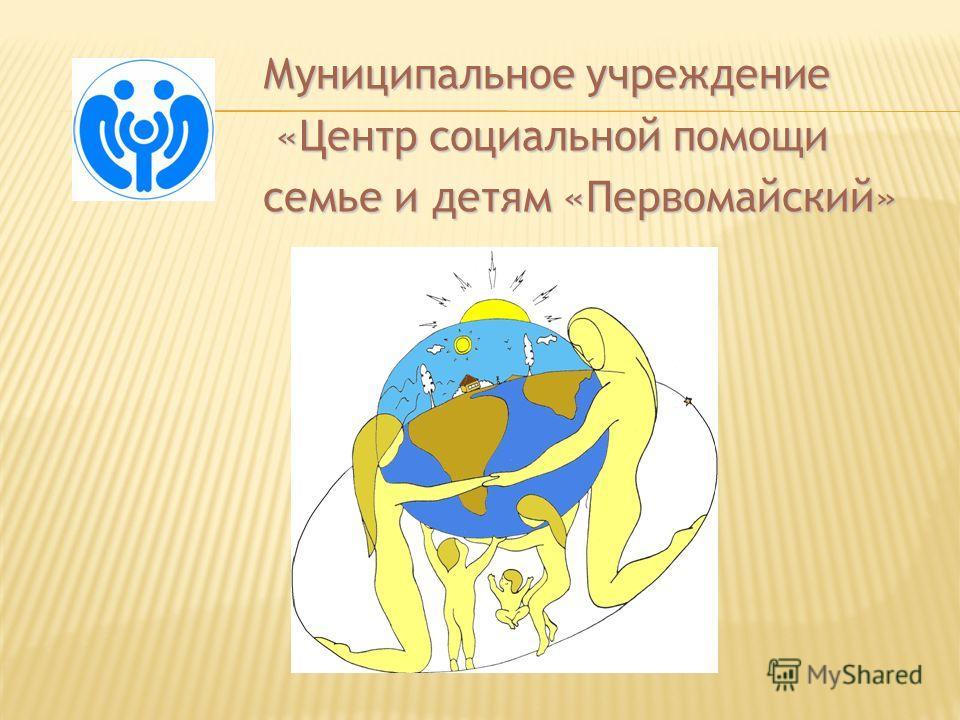 Муниципальное учреждение «Центр социальной помощи «Центр социальной помощи семье и детям «Первомайский»