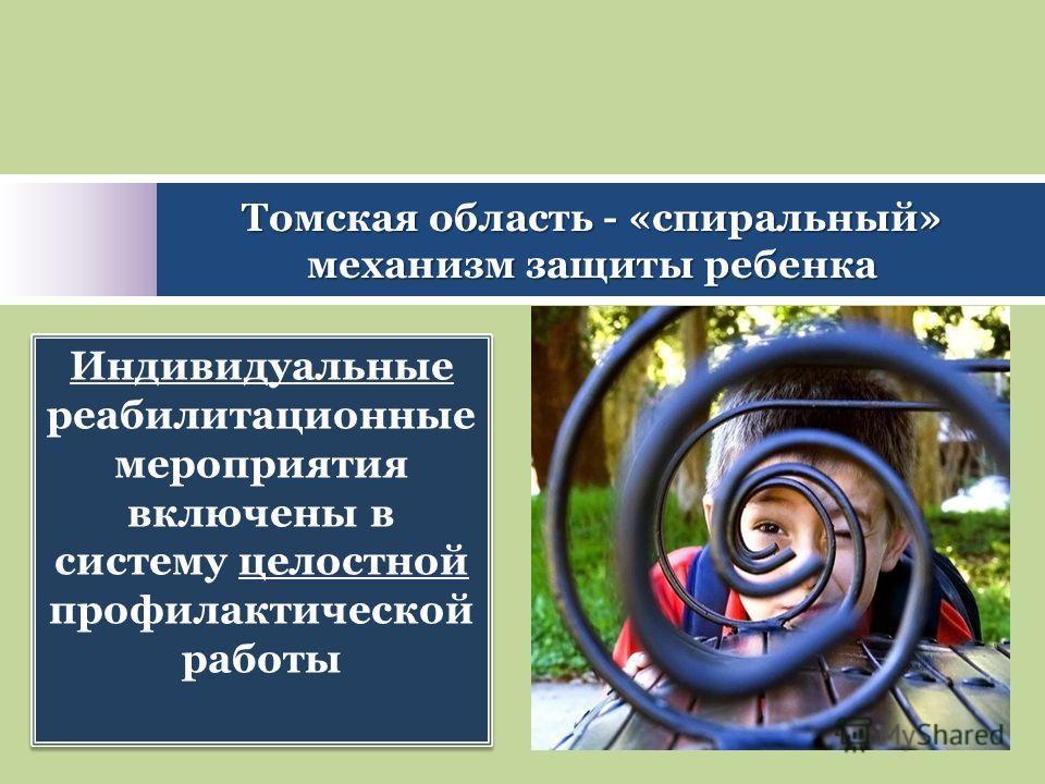 Индивидуальные реабилитационные мероприятия включены в систему целостной профилактической работы Томская область - «спиральный» механизм защиты ребенка