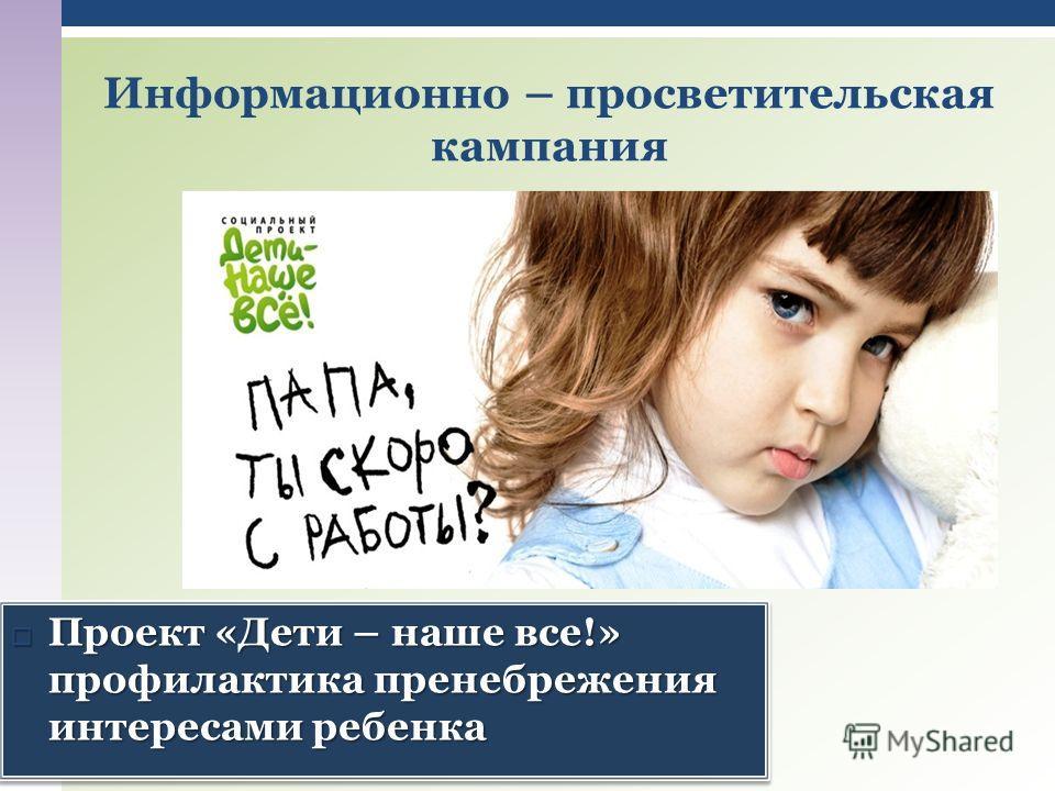 Информационно – просветительская кампания Проект «Дети – наше все!» профилактика пренебрежения интересами ребенка Проект «Дети – наше все!» профилактика пренебрежения интересами ребенка