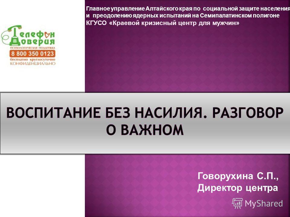 Главное управление Алтайского края по социальной защите населения и преодолению ядерных испытаний на Семипалатинском полигоне КГУСО «Краевой кризисный центр для мужчин» Говорухина С.П., Директор центра