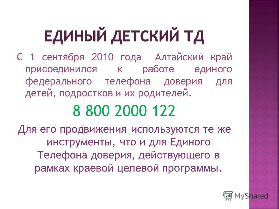 С 1 сентября 2010 года Алтайск ий кра й присоединился к работе един ого федеральн ого телефо на доверия для детей, подростков и их родителей. 8 800 2000 122 Для его продвижения используются те же инструменты, что и для Единого Телефона доверия, дейст