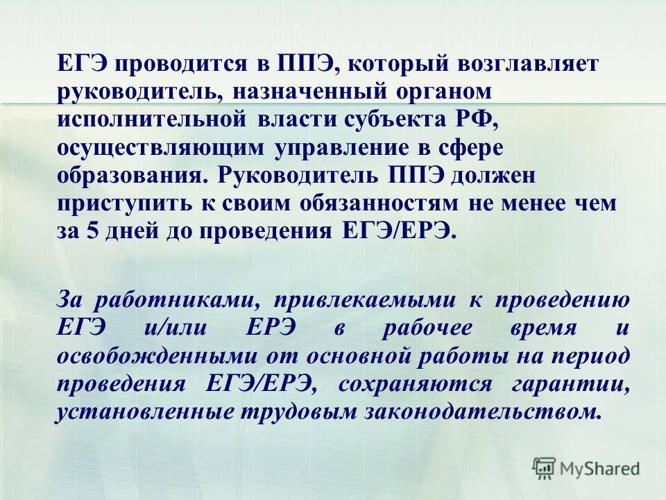 ЕГЭ проводится в ППЭ, который возглавляет руководитель, назначенный органом исполнительной власти субъекта РФ, осуществляющим управление в сфере образования. Руководитель ППЭ должен приступить к своим обязанностям не менее чем за 5 дней до проведения