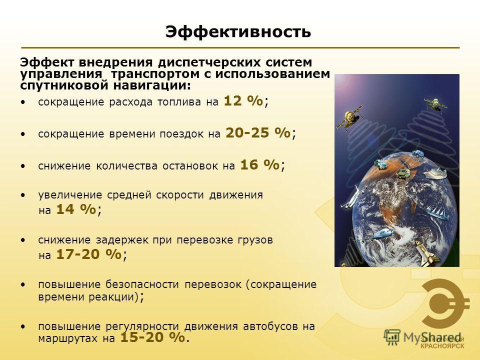 Эффективность Эффект внедрения диспетчерских систем управления транспортом с использованием спутниковой навигации: сокращение расхода топлива на 12 %; сокращение времени поездок на 20-25 %; снижение количества остановок на 16 %; увеличение средней ск
