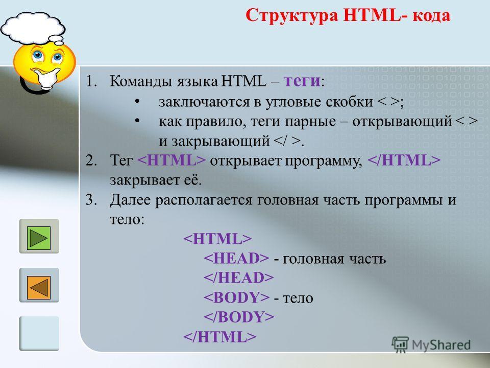 Структура HTML- кода 1.Команды языка HTML – теги : заключаются в угловые скобки ; как правило, теги парные – открывающий и закрывающий. 2.Тег открывает программу, закрывает её. 3.Далее располагается головная часть программы и тело: - головная часть -