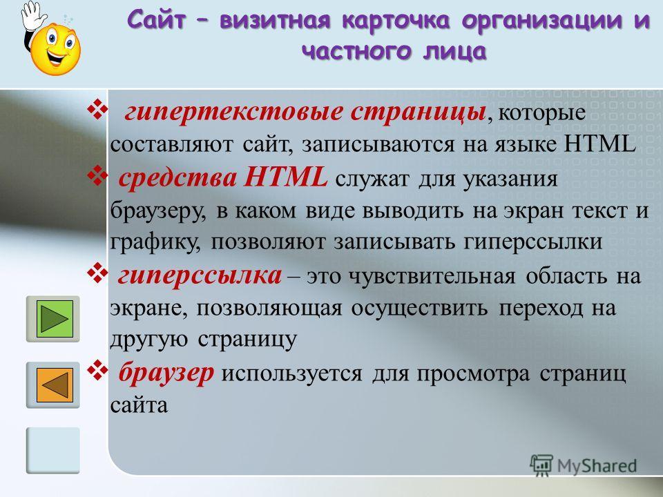 Сайт – визитная карточка организации и частного лица частного лица гипертекстовые страницы, которые составляют сайт, записываются на языке HTML средства HTML служат для указания браузеру, в каком виде выводить на экран текст и графику, позволяют запи