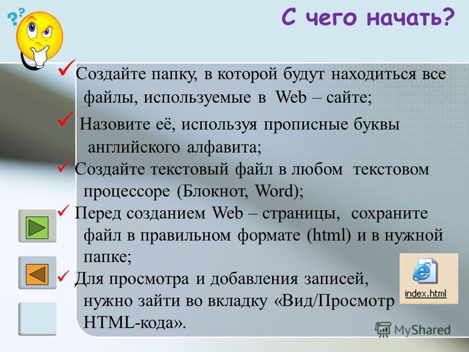 С чего начать? Создайте папку, в которой будут находиться все файлы, используемые в Web – сайте; Назовите её, используя прописные буквы английского алфавита; Создайте текстовый файл в любом текстовом процессоре (Блокнот, Word); Перед созданием Web –