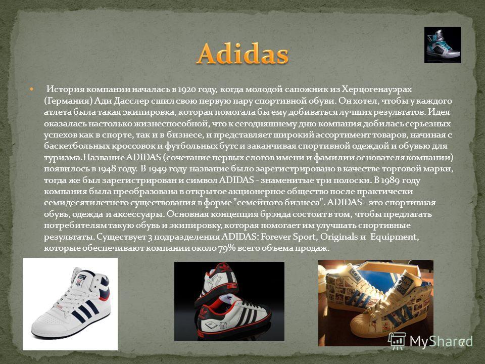 История компании началась в 1920 году, когда молодой сапожник из Херцогенауэрах (Германия) Ади Дасслер сшил свою первую пару спортивной обуви. Он хотел, чтобы у каждого атлета была такая экипировка, которая помогала бы ему добиваться лучших результат