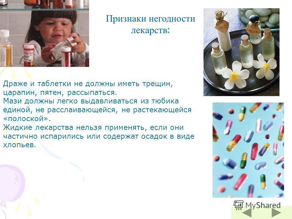 Признаки негодности лекарств : Драже и таблетки не должны иметь трещин, царапин, пятен, рассыпаться. Мази должны легко выдавливаться из тюбика единой, не расслаивающейся, не растекающейся «полоской». Жидкие лекарства нельзя применять, если они частич