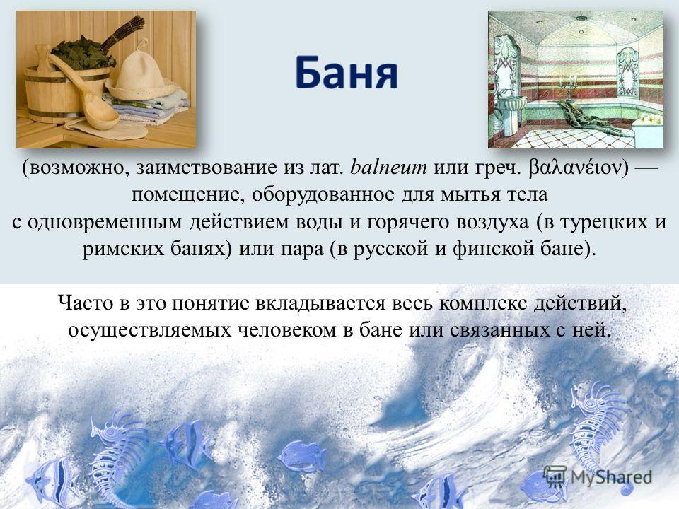 (возможно, заимствование из лат. balneum или греч. βαλανέιον) помещение, оборудованное для мытья тела с одновременным действием воды и горячего воздуха (в турецких и римских банях) или пара (в русской и финской бане). Часто в это понятие вкладывается