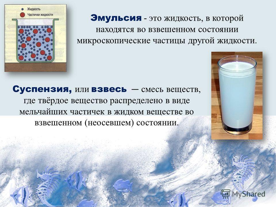 Эмульсия - это жидкость, в которой находятся во взвешенном состоянии микроскопические частицы другой жидкости. Суспензия, или взвесь смесь веществ, где твёрдое вещество распределено в виде мельчайших частичек в жидком веществе во взвешенном (неосевше