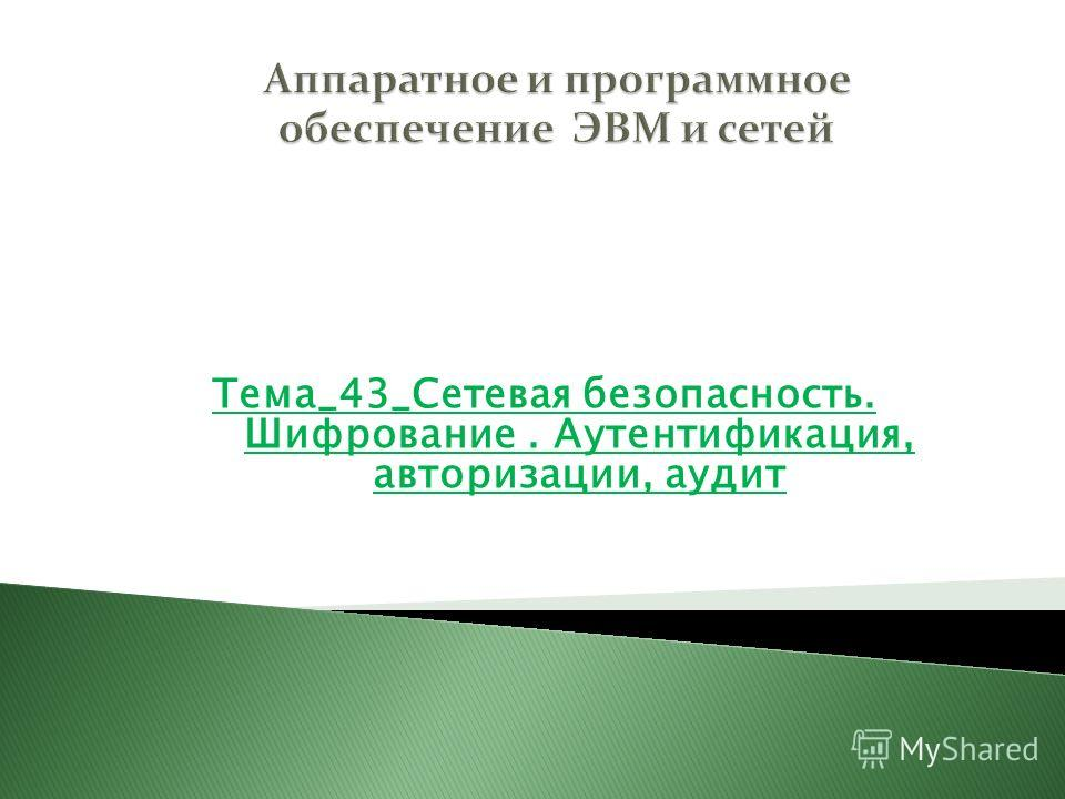 Тема_43_Сетевая безопасность. Шифрование. Аутентификация, авторизации, аудит Раздел 6 Технологии глобальных сетей