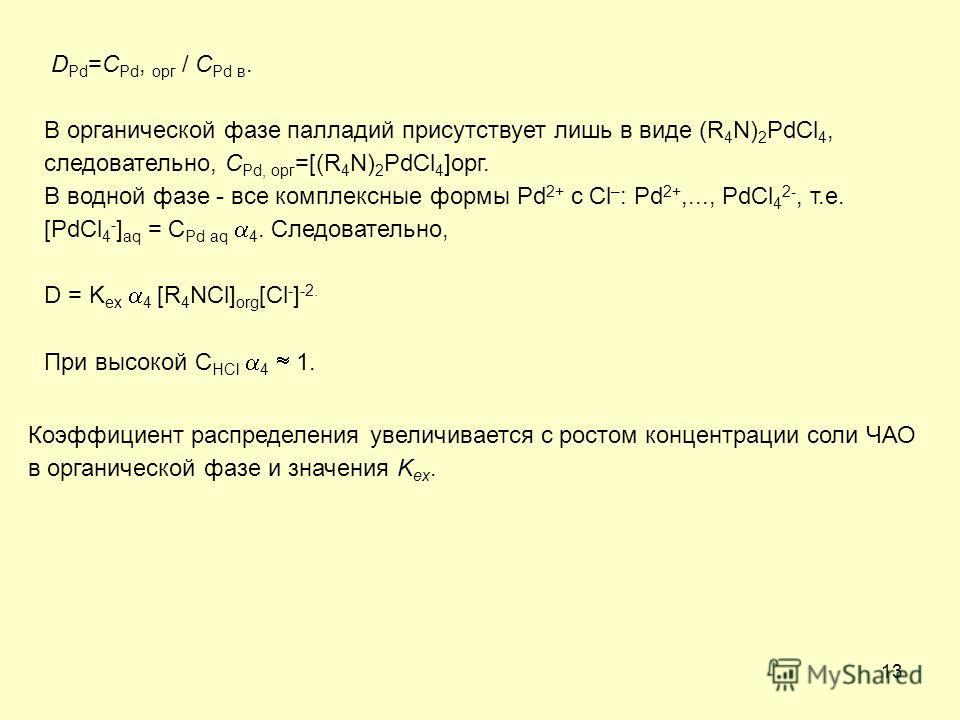 13 D Pd =C Pd, орг / C Pd в. В органической фазе палладий присутствует лишь в виде (R 4 N) 2 PdCl 4, следовательно, C Pd, орг =[(R 4 N) 2 PdCl 4 ]орг. В водной фазе - все комплексные формы Pd 2+ c Cl – : Pd 2+,..., PdCl 4 2-, т.е. [PdCl 4 - ] aq = C