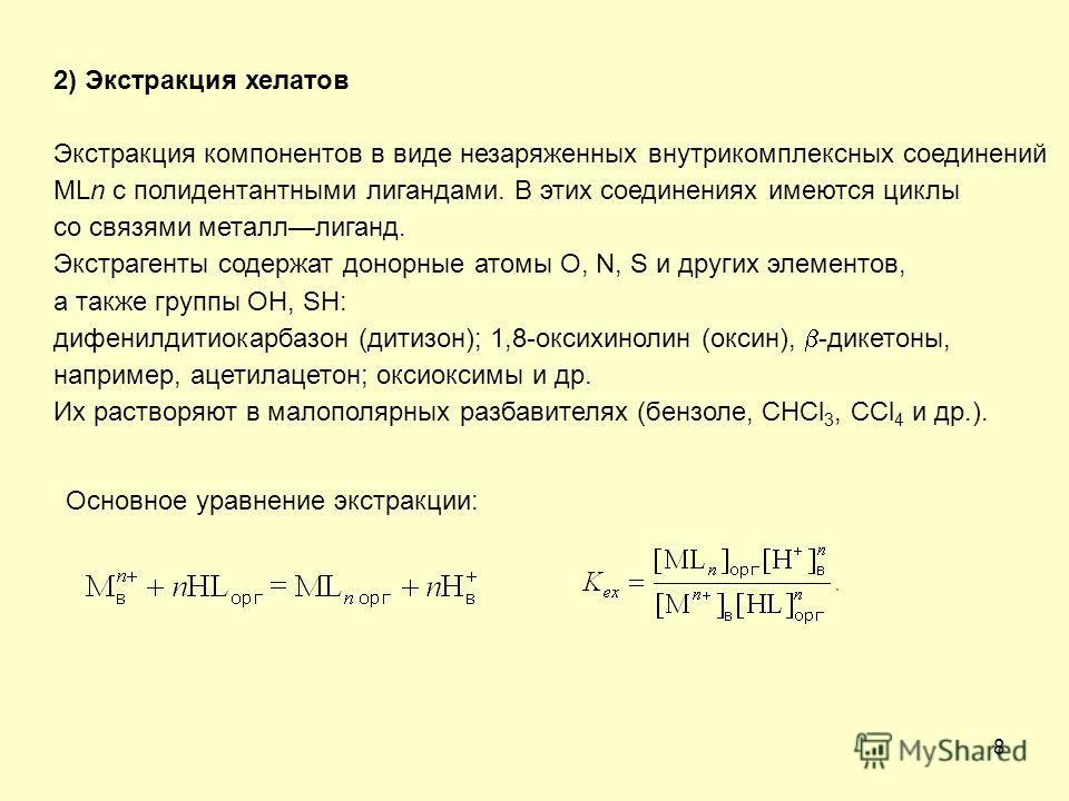 8 2) Экстракция хелатов Экстракция компонентов в виде незаряженных внутрикомплексных соединений MLn с полидентантными лигандами. В этих соединениях имеются циклы со связями металллиганд. Экстрагенты содержат донорные атомы O, N, S и других элементов,