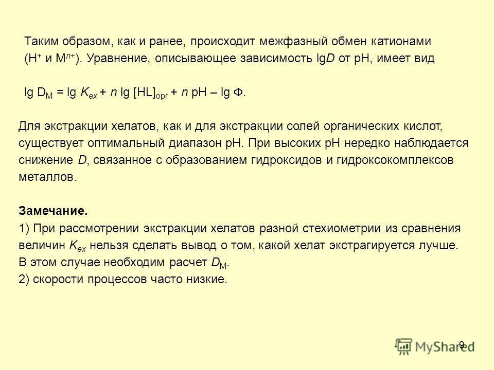 9 Таким образом, как и ранее, происходит межфазный обмен катионами (H + и M n+ ). Уравнение, описывающее зависимость lgD от pH, имеет вид lg D M = lg K ex + n lg [HL] орг + n pH – lg. Для экстракции хелатов, как и для экстракции солей органических ки