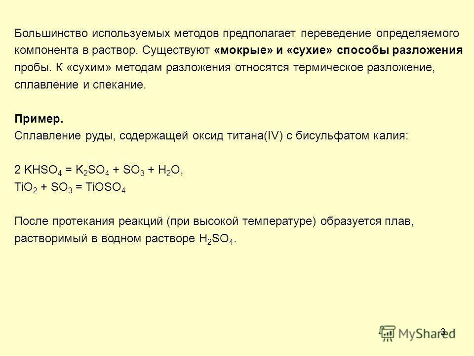 3 Большинство используемых методов предполагает переведение определяемого компонента в раствор. Существуют «мокрые» и «сухие» способы разложения пробы. К «сухим» методам разложения относятся термическое разложение, сплавление и спекание. Пример. Спла