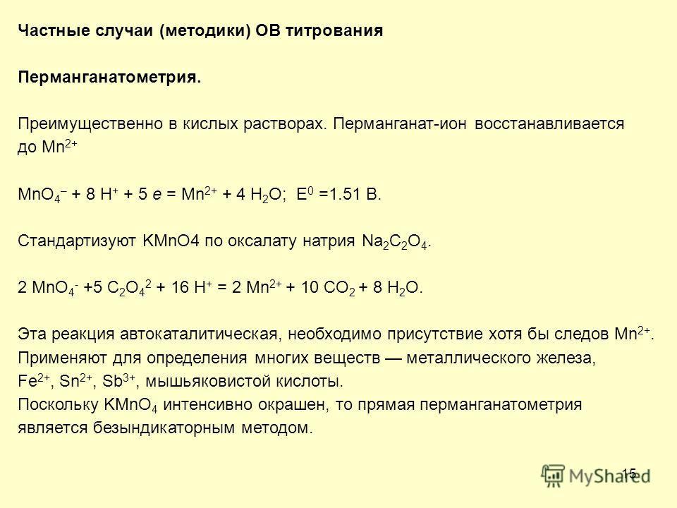 15 Частные случаи (методики) ОВ титрования Перманганатометрия. Преимущественно в кислых растворах. Перманганат-ион восстанавливается до Mn 2+ MnO 4 – + 8 H + + 5 e = Mn 2+ + 4 H 2 O; E 0 =1.51 В. Стандартизуют KMnO4 по оксалату натрия Na 2 C 2 O 4. 2