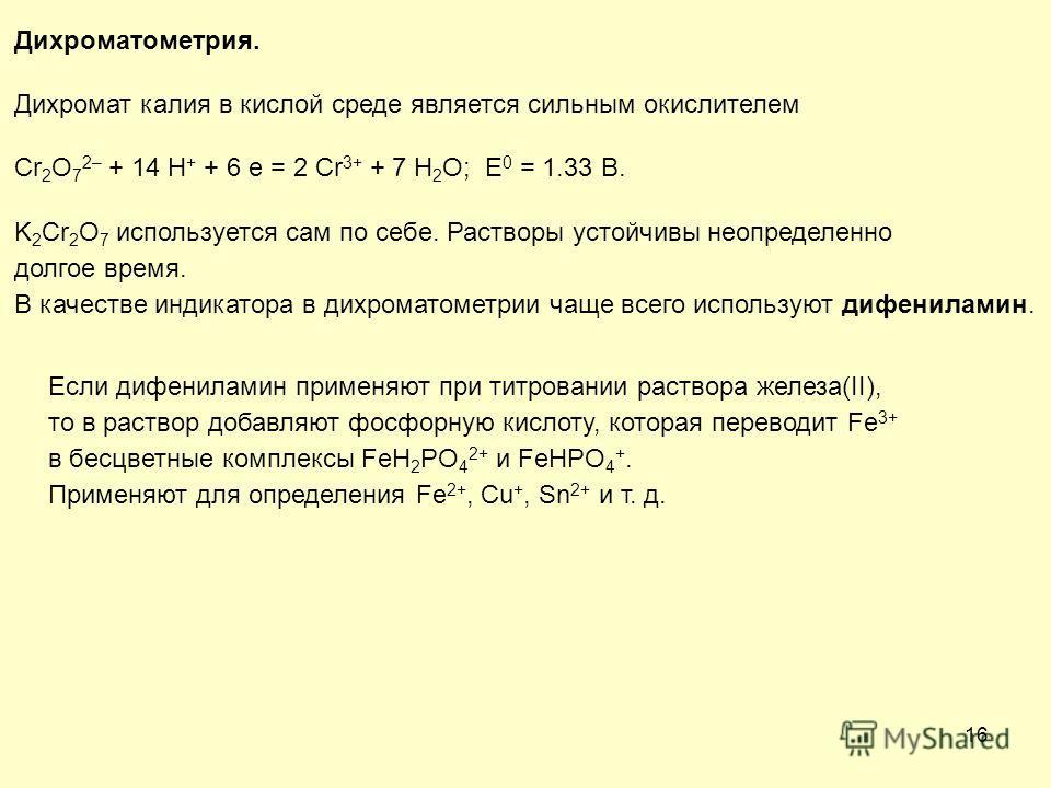 16 Дихроматометрия. Дихромат калия в кислой среде является сильным окислителем Cr 2 O 7 2– + 14 H + + 6 e = 2 Cr 3+ + 7 H 2 O; E 0 = 1.33 В. K 2 Cr 2 O 7 используется сам по себе. Растворы устойчивы неопределенно долгое время. В качестве индикатора в