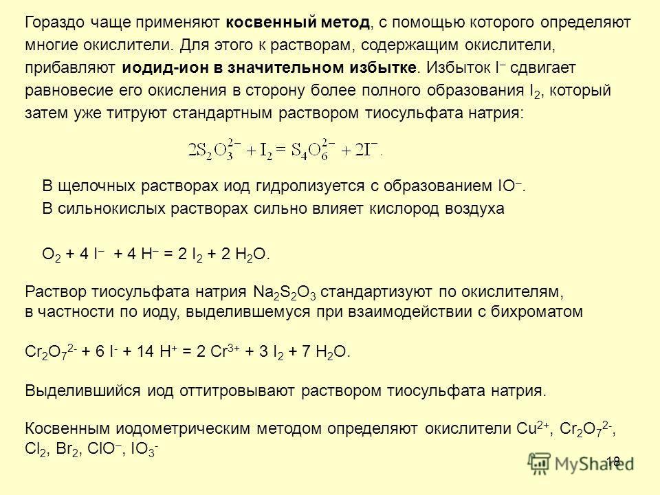 18 Гораздо чаще применяют косвенный метод, с помощью которого определяют многие окислители. Для этого к растворам, содержащим окислители, прибавляют иодид-ион в значительном избытке. Избыток I – сдвигает равновесие его окисления в сторону более полно