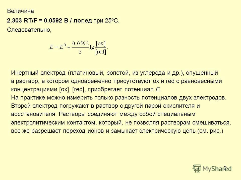 2 Величина 2.303 RT/F = 0.0592 В / лог.ед при 25 о С. Следовательно, Инертный электрод (платиновый, золотой, из углерода и др.), опущенный в раствор, в котором одновременно присутствуют ox и red с равновесными концентрациями [ox], [red], приобретает