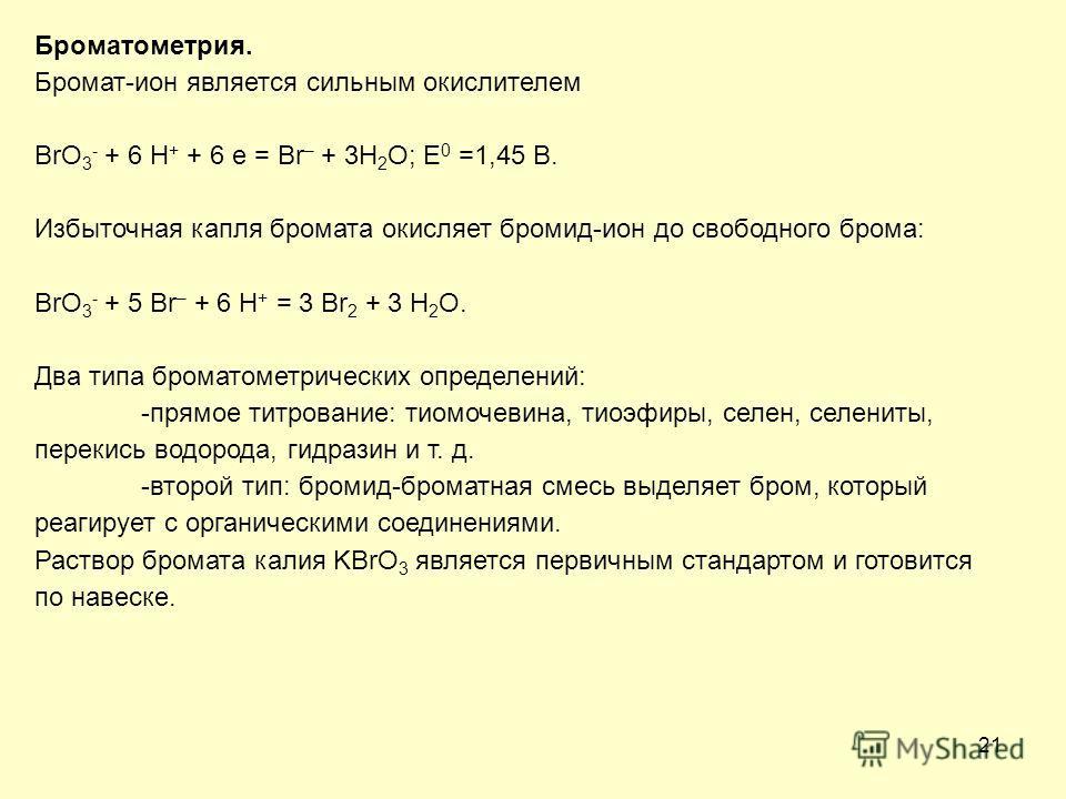 21 Броматометрия. Бромат-ион является сильным окислителем BrO 3 - + 6 H + + 6 e = Br – + 3H 2 O; E 0 =1,45 В. Избыточная капля бромата окисляет бромид-ион до свободного брома: BrO 3 - + 5 Br – + 6 H + = 3 Br 2 + 3 H 2 O. Два типа броматометрических о