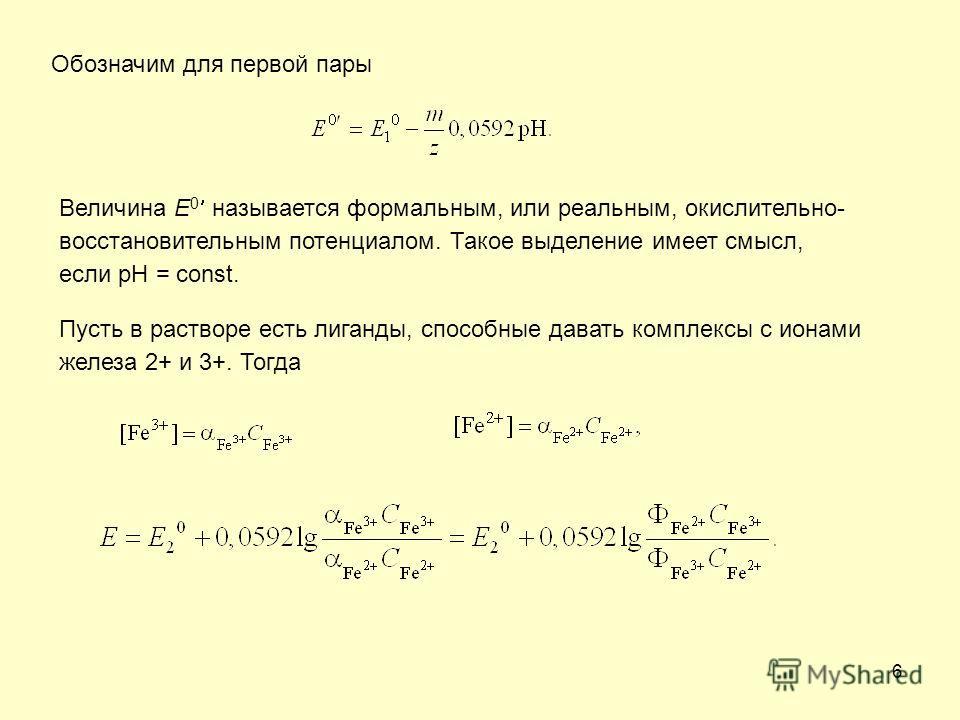 6 Обозначим для первой пары Величина Е 0 называется формальным, или реальным, окислительно- восстановительным потенциалом. Такое выделение имеет смысл, если рН = const. Пусть в растворе есть лиганды, способные давать комплексы с ионами железа 2+ и 3+