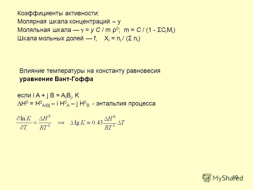 10 Влияние температуры на константу равновесия уравнение Вант-Гоффа если i A + j B = A i B j, K H 0 = H 0 AiBj – i H 0 A – j H 0 B - энтальпия процесса Коэффициенты активности: Молярная шкала концентраций – y Моляльная шкала = y C / m ρ 0 ; m = C / (
