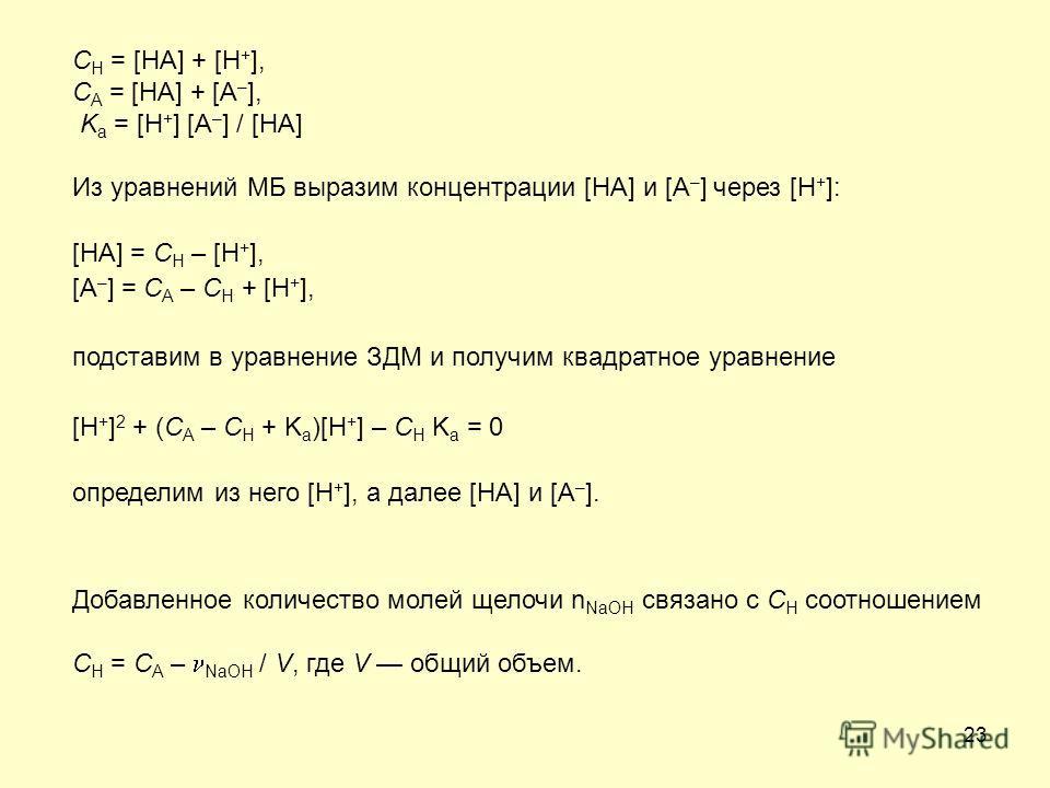 23 C H = [HA] + [H + ], C A = [HA] + [A – ], K a = [H + ] [A – ] / [HA] Из уравнений МБ выразим концентрации [HA] и [A – ] через [H + ]: [HA] = C H – [H + ], [A – ] = C A – C H + [H + ], подставим в уравнение ЗДМ и получим квадратное уравнение [H + ]