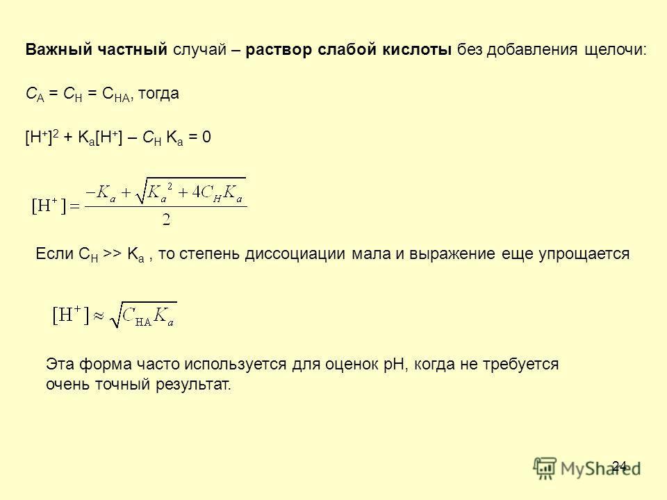 24 Важный частный случай – раствор слабой кислоты без добавления щелочи: C A = C H = C HA, тогда [H + ] 2 + K a [H + ] – C H K a = 0 Если C H >> K a, то степень диссоциации мала и выражение еще упрощается Эта форма часто используется для оценок рН, к