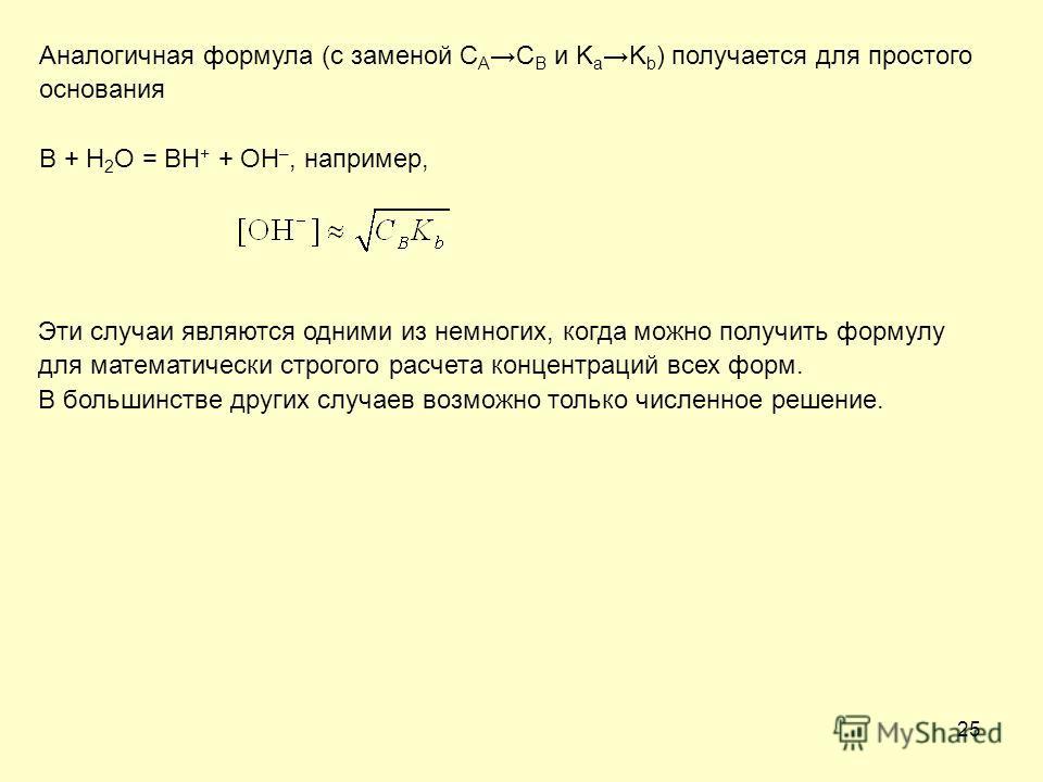 25 Аналогичная формула (с заменой C AC B и K aK b ) получается для простого основания B + H 2 O = BH + + OH –, например, Эти случаи являются одними из немногих, когда можно получить формулу для математически строгого расчета концентраций всех форм. В