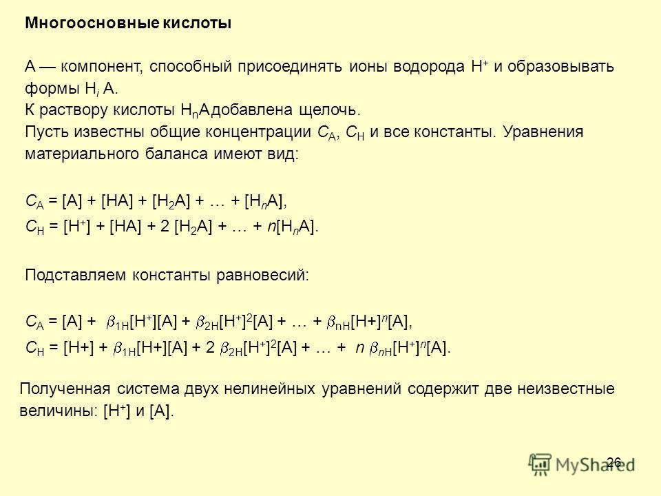 26 Многоосновные кислоты A компонент, способный присоединять ионы водорода H + и образовывать формы H i A. К раствору кислоты H n A добавлена щелочь. Пусть известны общие концентрации C A, C H и все константы. Уравнения материального баланса имеют ви