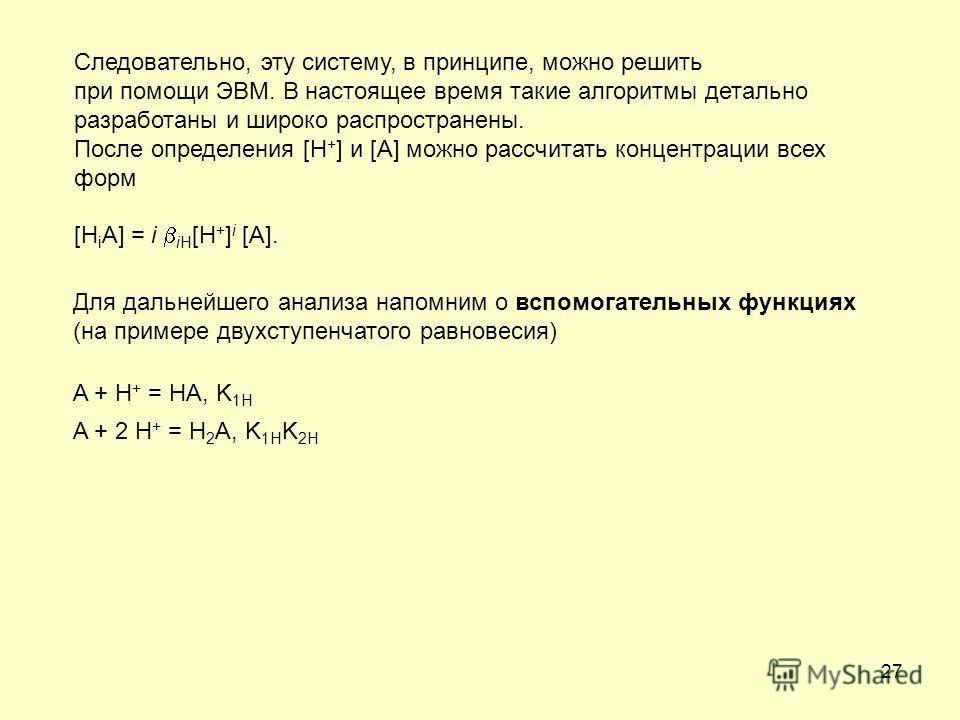 27 Следовательно, эту систему, в принципе, можно решить при помощи ЭВМ. В настоящее время такие алгоритмы детально разработаны и широко распространены. После определения [H + ] и [A] можно рассчитать концентрации всех форм [H i A] = i iH [H + ] i [A]