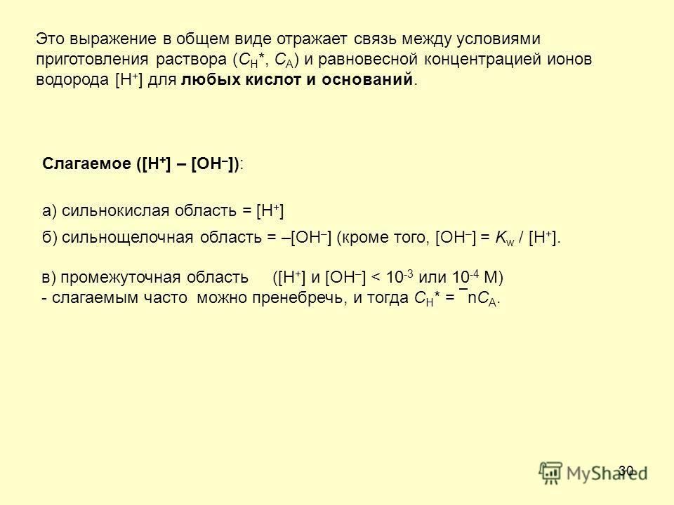30 Это выражение в общем виде отражает связь между условиями приготовления раствора (C H *, C A ) и равновесной концентрацией ионов водорода [H + ] для любых кислот и оснований. Слагаемое ([H + ] – [OH – ]): а) сильнокислая область = [H + ] б) сильно