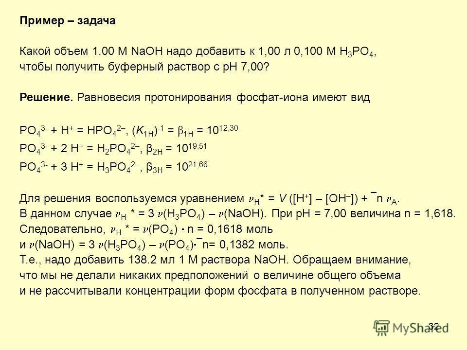 32 Пример – задача Какой объем 1.00 M NaOH надо добавить к 1,00 л 0,100 M H 3 PO 4, чтобы получить буферный раствор с рН 7,00? Решение. Равновесия протонирования фосфат-иона имеют вид PO 4 3- + H + = HPO 4 2–, (K 1H ) -1 = β 1H = 10 12,30 PO 4 3- + 2