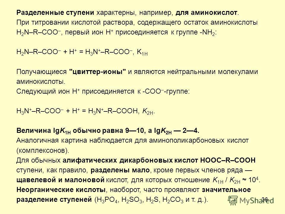 36 Разделенные ступени характерны, например, для аминокислот. При титровании кислотой раствора, содержащего остаток аминокислоты H 2 N–R–COO –, первый ион H + присоединяется к группе -NH 2 : H 2 N–R–COO – + H + = H 3 N + –R–COO –, K 1H Получающиеся